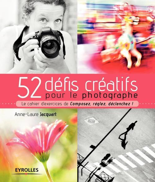 52 défis créatifs pour le photographe ; le cahier d'excercices de Composez, réglez, déclenchez ! (édition 2017)