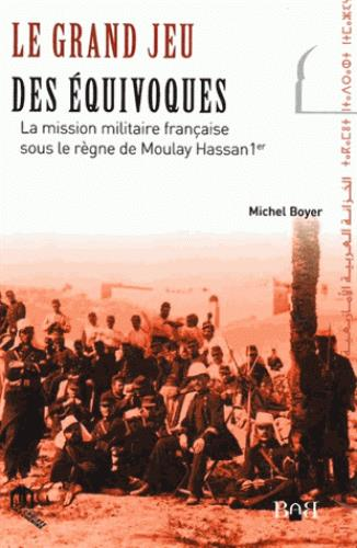 Le Grand Jeu Des Equivoques ; La Mission Militaire Francaise Sous Le Regne De Moulay Hassan 1er