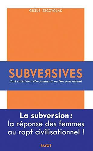 Subversives ; ou l'art de n'être jamais là où l'on vous attend