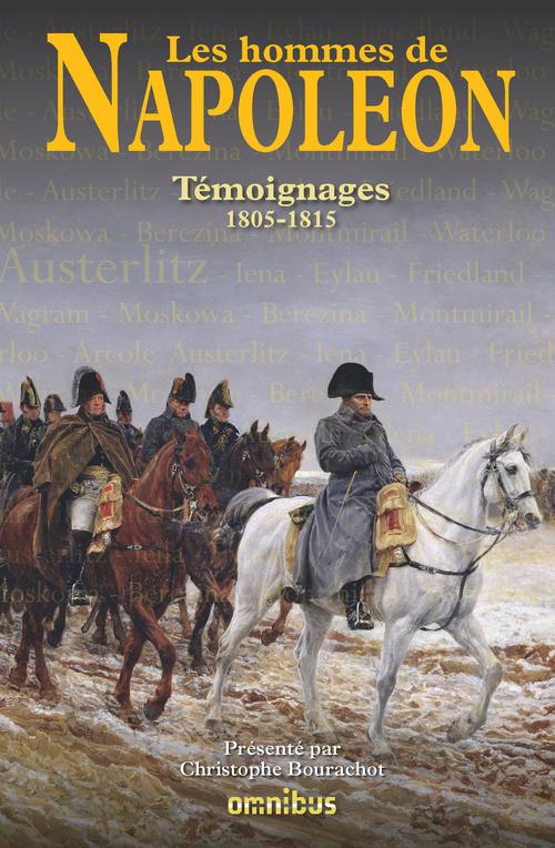 Les hommes de Napoléon ; témoignages ; 1805-1815