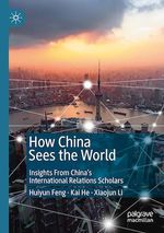 How China Sees the World  - Kai He - Huiyun Feng - Xiaojun Li