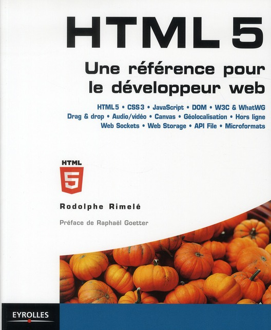 HTML 5 ; une référence pour le développeur web ; HTML5, CSS3, JavaScript, DOM, W3C and WhatWG, Drag and drop, Audio/vidéo, canvas, géolocalisation, hors ligne, Web Sockets, Web Storage, API File, microformats