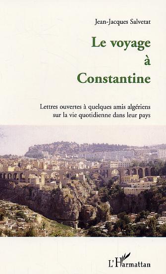 Le voyage a constantine - lettres ouvertes a quelques amis algeriens sur la vie quotidienne dans leu