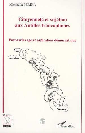 Citoyenneté et sujétion aux Antilles francophones  - Mickaella Perina