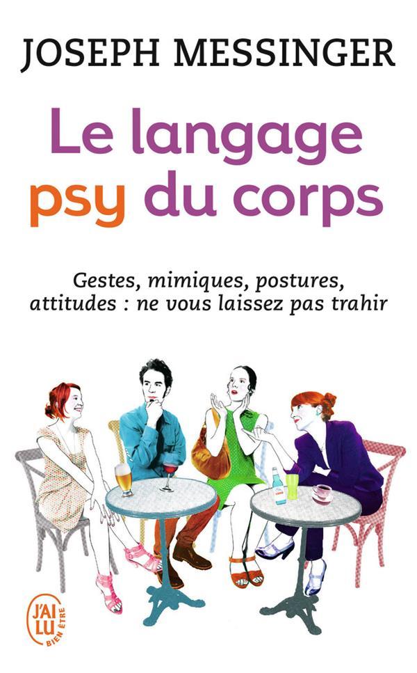 Le langage psy du corps ; gestes, mimiques, postures, attitudes : ne vous laissez pas trahir