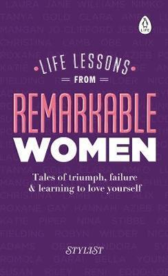 Life lessons from remarkable women ; tales of triumph, failure & learning to love yourself
