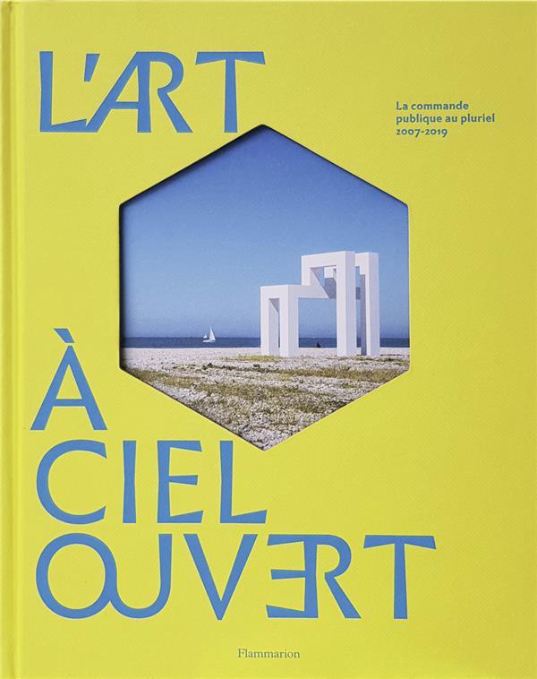 L'ART A CIEL OUVERT - LA COMMANDE PUBLIQUE AU PLURIEL, 2007-2019