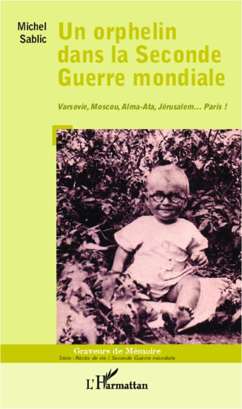 Un orphelin dans la Seconde Guerre mondiale ; Varsovie, Moscou, Alma-Ata, Jérusalem... Paris !