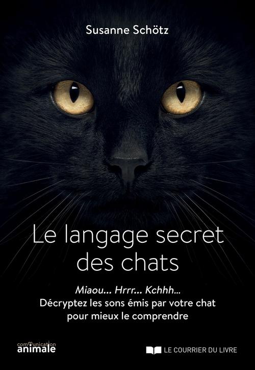 Le langage secret des chats ; miaou... hrrr... kchhh... décryptez les sons émis par votre chat pour mieux le comprendre