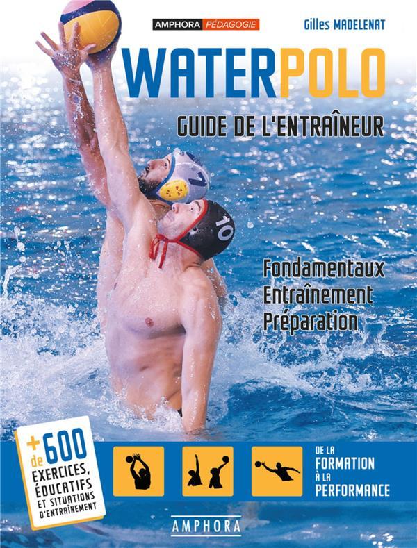 Waterpolo ; guide de l'entraîneur ; fondamentaux, entraînement, préparation