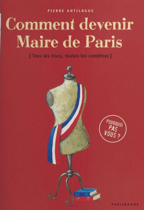 Comment devenir maire de Paris : tous les trucs, toutes les combines  - Pierre Antilogus