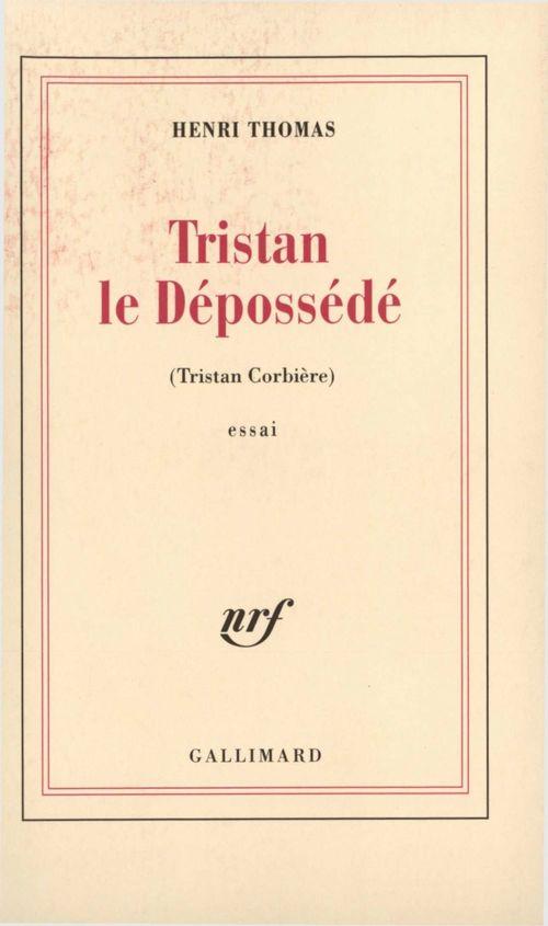 Tristan le dépossédé. Tristan Corbière  - Henri Thomas