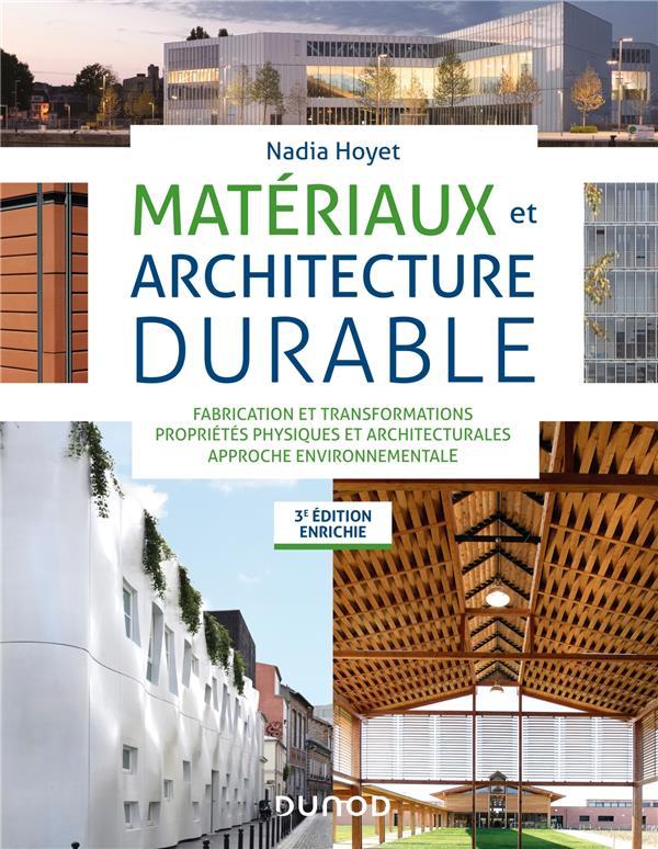 MATERIAUX ET ARCHITECTURE DURABLE  -  FABRICATION ET TRANSFORMATIONS, PROPRIETES PHYSIQUES ET ARCHITECTURALES, APPROCHE ENVIRONNEMENTALE (3E EDITION)