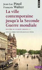 La Ville contemporaine jusqu'à la Seconde Guerre mondiale - Histoire de l'Europe urbaine  - Jean-luc Pinol - Francois Walter