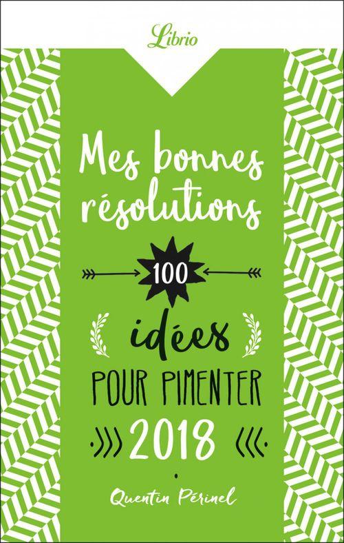 Mes bonnes résolutions ; 100 idées pour pimenter 2018