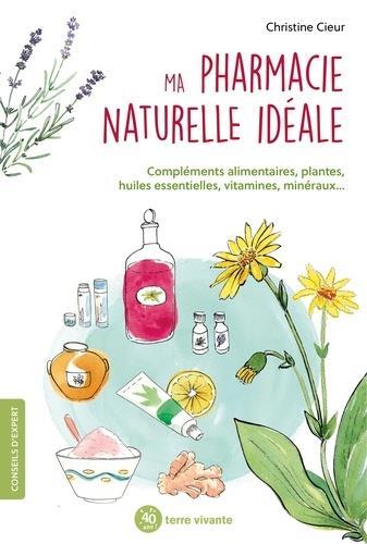 Ma pharmacie naturelle idéale : compléments alimentaires, plantes, huiles essentielles, vitamine, minéraux
