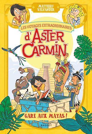 Les voyages extraordinaires d'Aster Carmin ; gare aux Mayas !