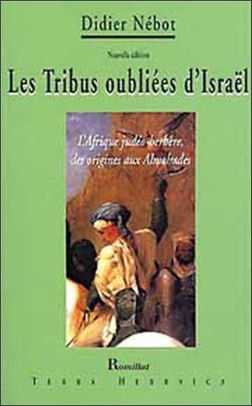 Les tribus oubliées d'Israël ; l'Afrique judéo-berbère, des origines aux Almohades