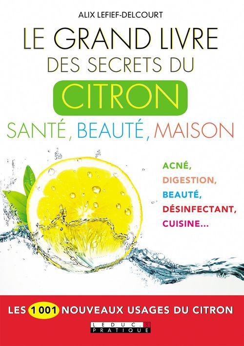 Le grand livre des secrets du citron : santé, beauté, maison ; les 1001 nouveaux usages du citron  - Alix Lefief-Delcourt