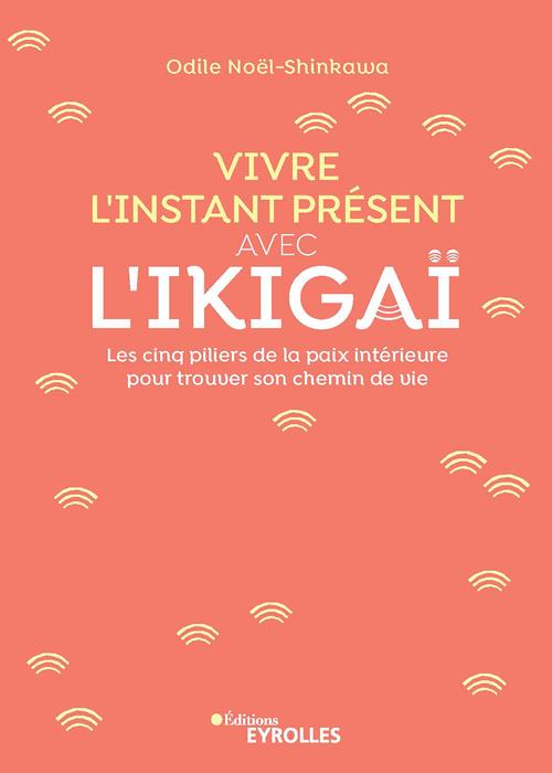 Vivre l'instant présent avec l'ikigai ; les cinq piliers de la paix intérieure pour trouver son chemin
