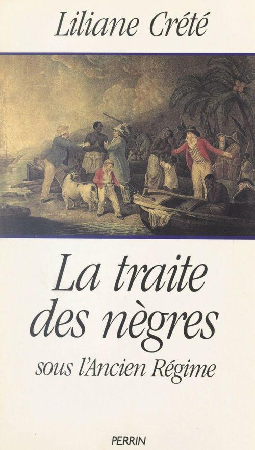 La traite des nègres sous l'Ancien Régime  - Liliane Crete