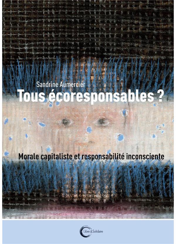 Tous écoresponsables ? ; capitalisme vert et responsabilité inconsciente
