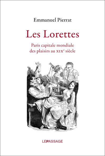 Les lorettes ; Paris capitale mondiale des plaisirs au XIXe siècle