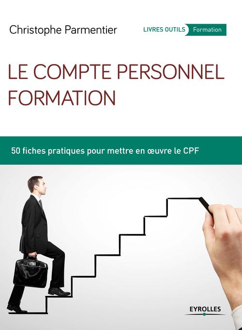 Le compte personnel formation ; 50 fiches pratiques pour mettre en oeuvre le CFP