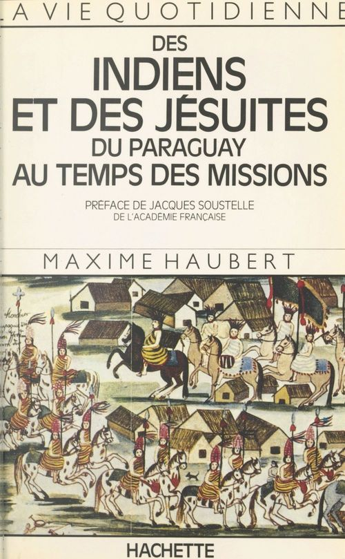La vie quotidienne des Indiens et des Jésuites du Paraguay au temps des Missions  - Maxime Haubert