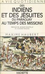 La vie quotidienne des Indiens et des Jésuites du Paraguay au temps des Missions