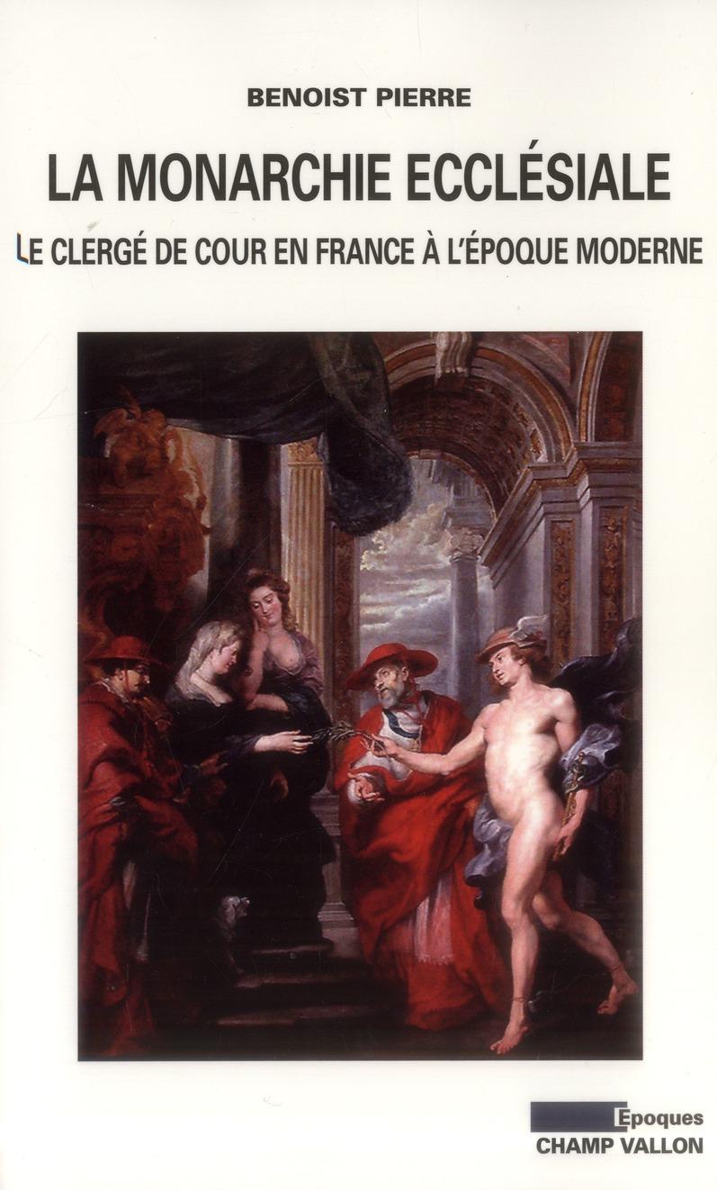 La monarchie ecclésiale en France ; le clergé de cour en France à l'époque moderne