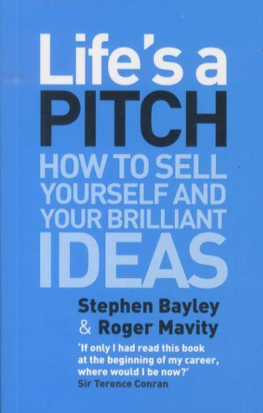 LIFE'S A PITCH - HOW TO SELL YOURSELF AND YOUR BRILLIANT IDEAS