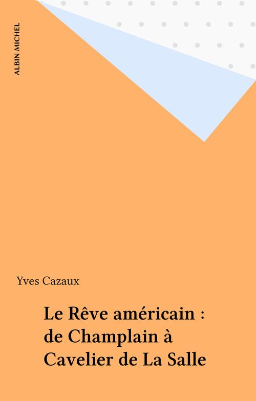 Le Rêve américain : de Champlain à Cavelier de La Salle