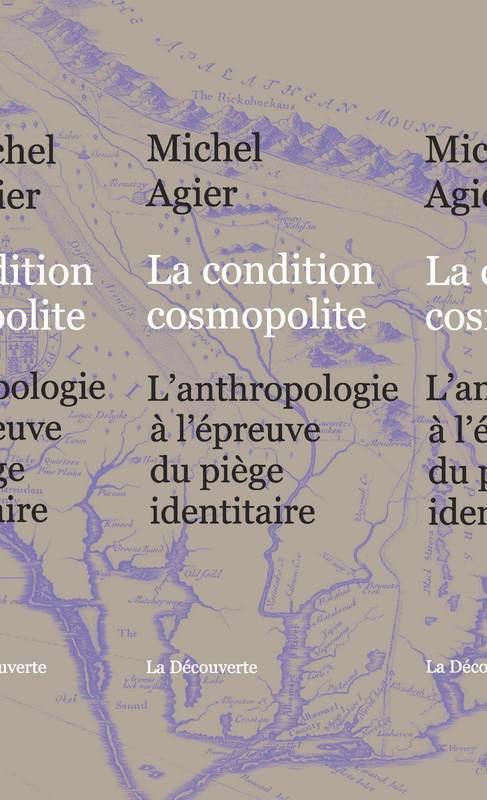 La condition cosmopolite ; l'anthropologie à l'épreuve du piège identitaire