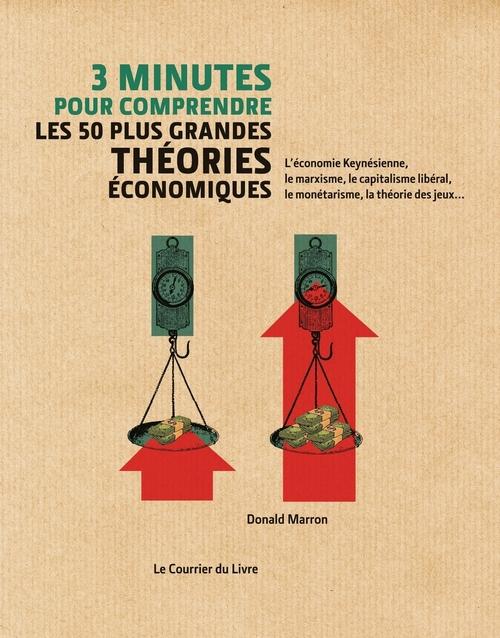 3 minutes pour comprendre ; les 50 plus grandes théories économiques ; l'économie keynésienne, le marxisme, le capitalisme libéral, le monétarisme, la théorie des jeux...