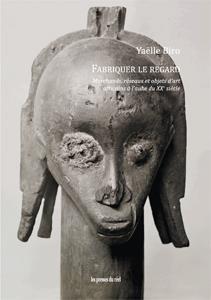 Fabriquer le regard ; marchands, réseaux et objets d'art africains à l'aube du XXe siècle