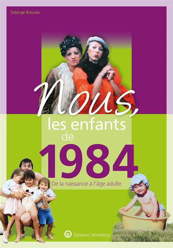 BROUSSE, SOLANGE - NOUS, LES ENFANTS DE 1984 - DE LA NAISSANCE A L'AGE ADULTE