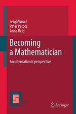 Becoming a Mathematician  - Anna Reid - Leigh N Wood - Peter Petocz