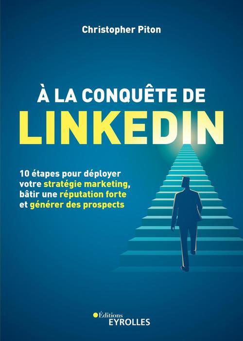 à la conquête de LinkedIn ; 10 étapes pour déployer votre stratégie marketing, bâtir une réputation forte et générer des prospects