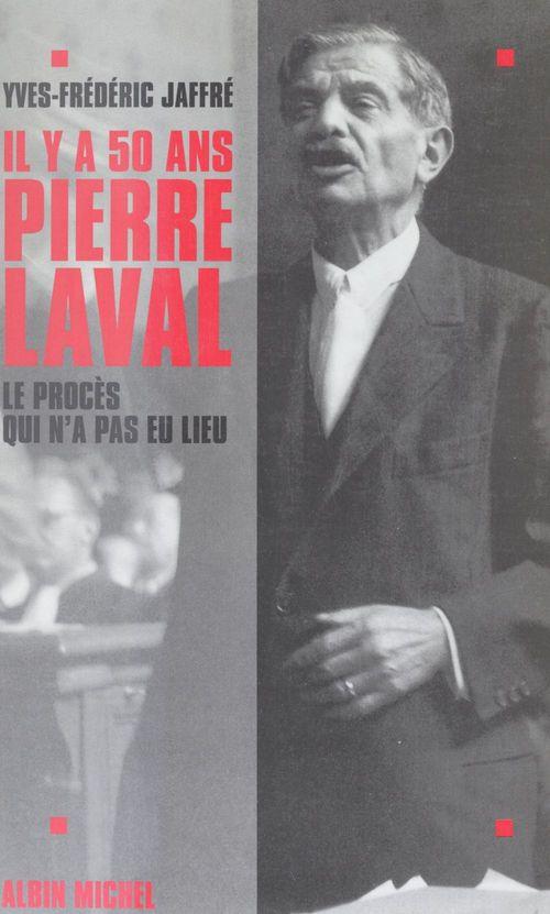 Il y a cinquante ans... Pierre Laval : le procès qui n'a pas eu lieu  - Yves-Frédéric Jaffré