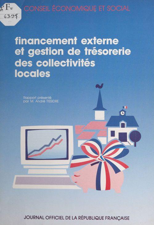 Le financement externe et la gestion de trésorerie des collectivités locales : rapport présenté au nom du Conseil économique et social par M. André Tissidre