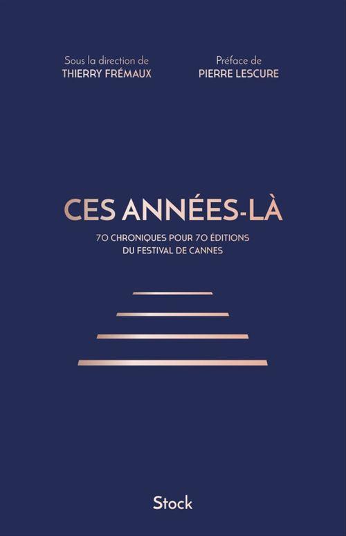 Ces années-là ; 70 chroniques pour 70 éditions du festival de Cannes