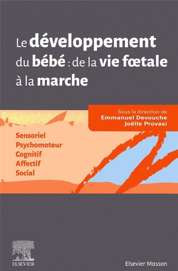 Le développement du bébé : de la vie foetale à la marche ; sensoriel, psychomoteur, cognitif, affectif, social