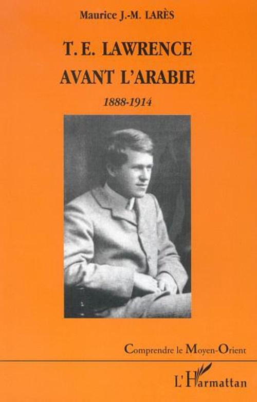 T.E. LAWRENCE AVANT L'ARABIE 1888-1914  - Maurice Lares