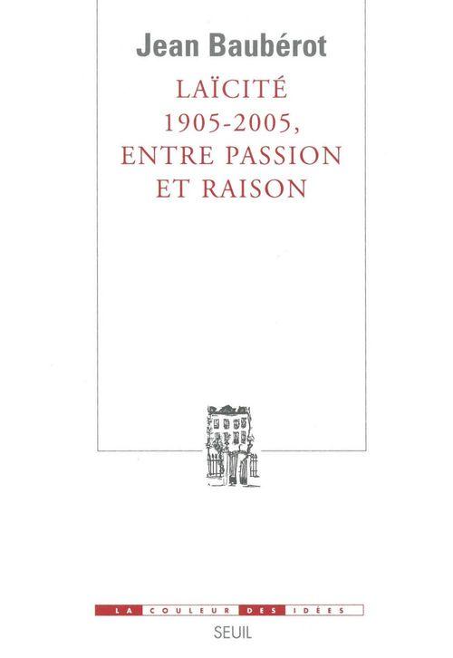 Laïcité 1905-2005, entre passion et raison  - Jean BAUBÉROT