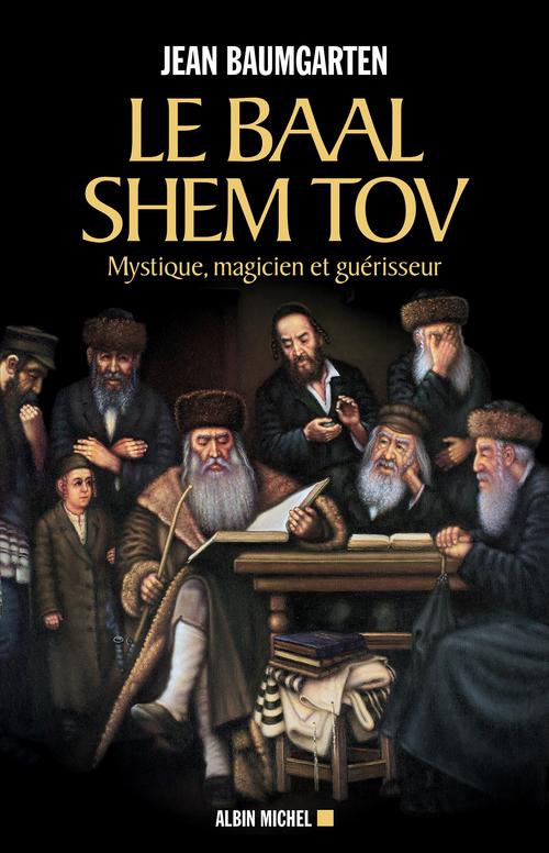 Le baal shem tov ; mystique, magicien et guérisseur