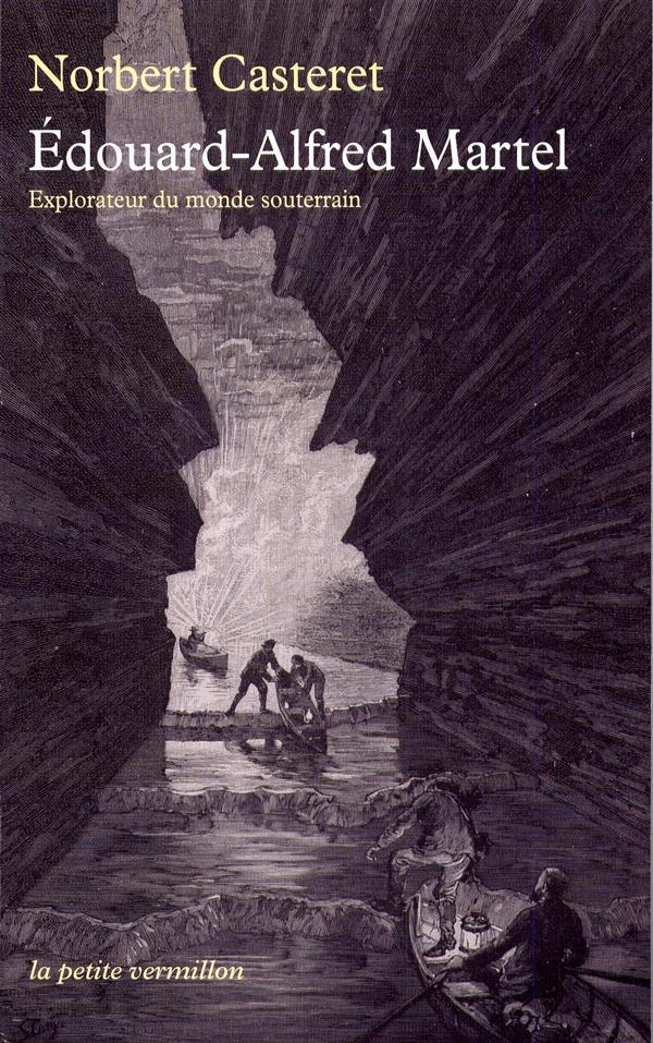 Edouard-Alfred Martel ; explorateur du monde souterrain