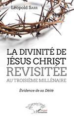 La divinité de Jésus-Christ revisitée au troisième millénaire  - Léopold Sarr