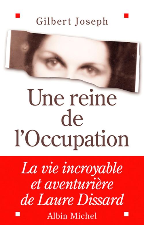 Une reine de l'occupation - la vie incroyable et aventuriere de laure dissard