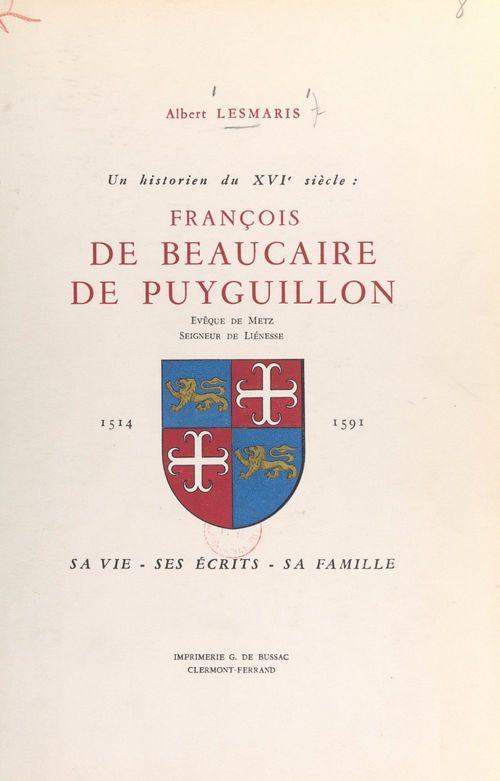Un historien du XVIe siècle : François de Beaucaire de Puyguillon, évêque de Metz, seigneur de Liénesse, 1514-1591